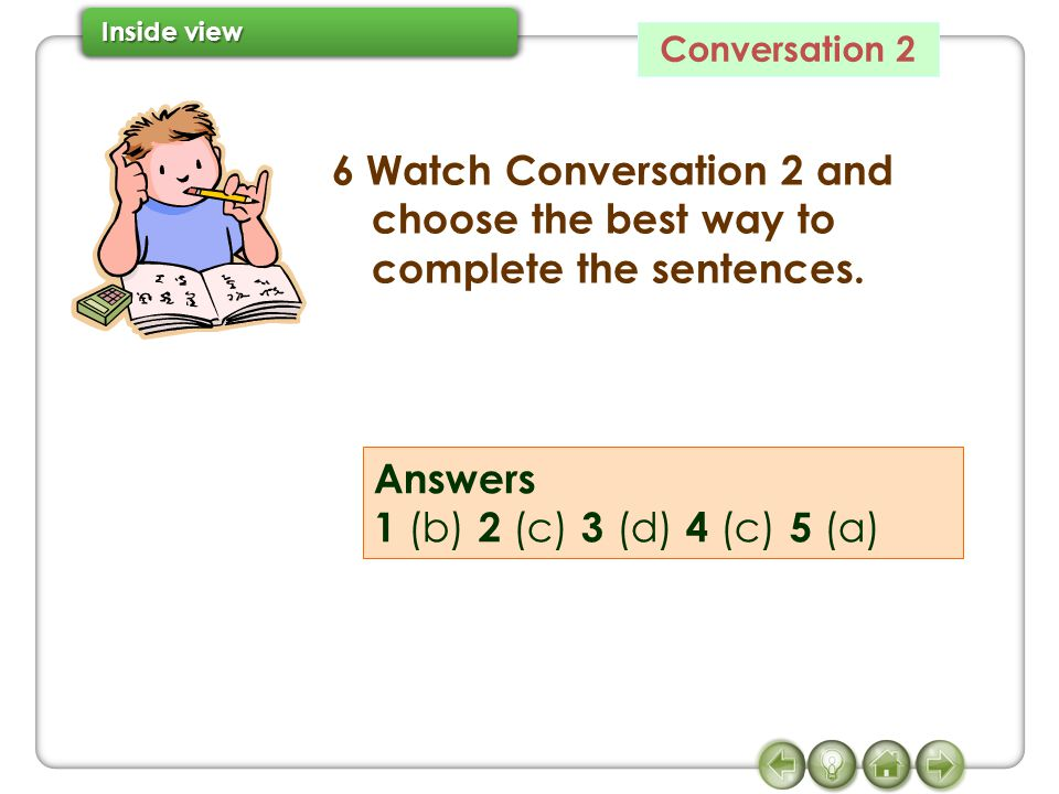 Conversation 2 6 Watch Conversation 2 and choose the best way to complete the sentences. Answers 1 (b) 2 (c) 3 (d) 4 (c) 5 (a)