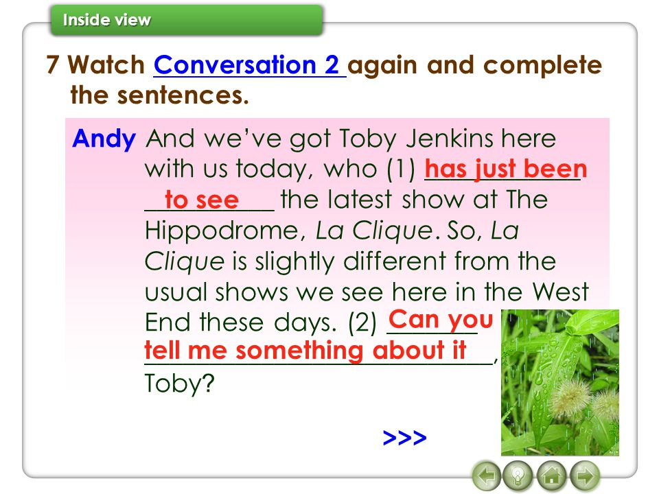 7 Watch Conversation 2 again and complete the sentences.Conversation 2 Andy And we've got Toby Jenkins here with us today, who (1) ____________ ______