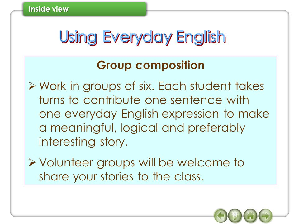 Group composition  Work in groups of six. Each student takes turns to contribute one sentence with one everyday English expression to make a meaningf