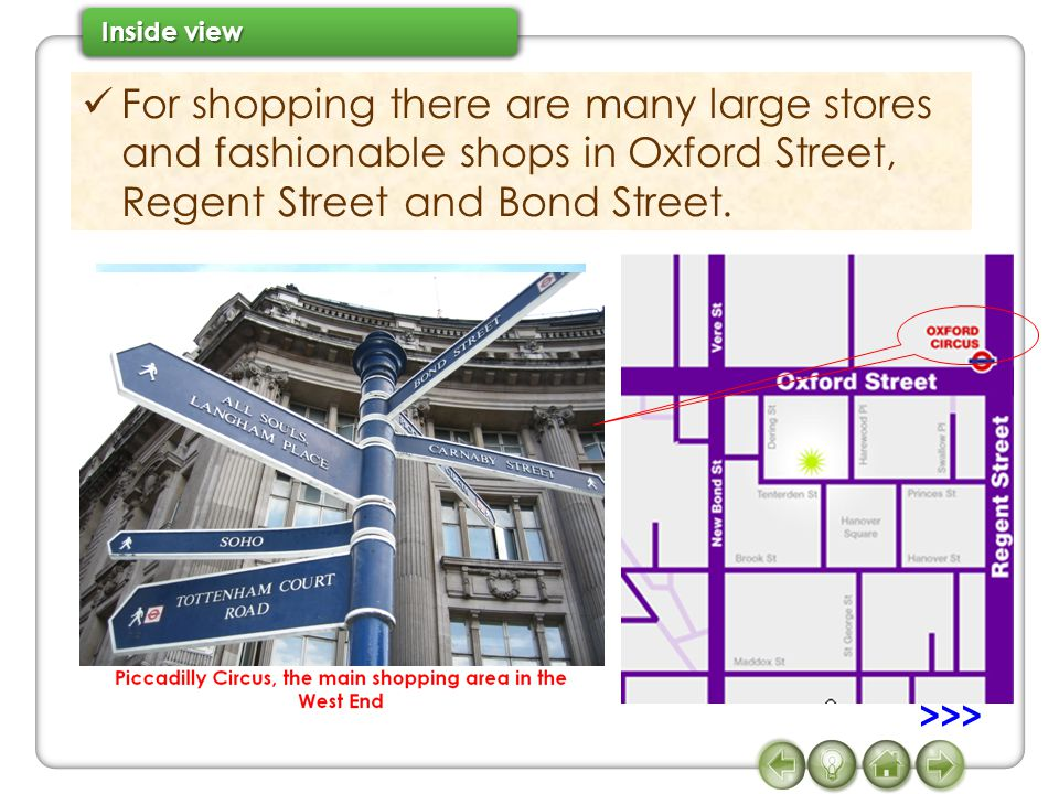 For shopping there are many large stores and fashionable shops in Oxford Street, Regent Street and Bond Street. >>>