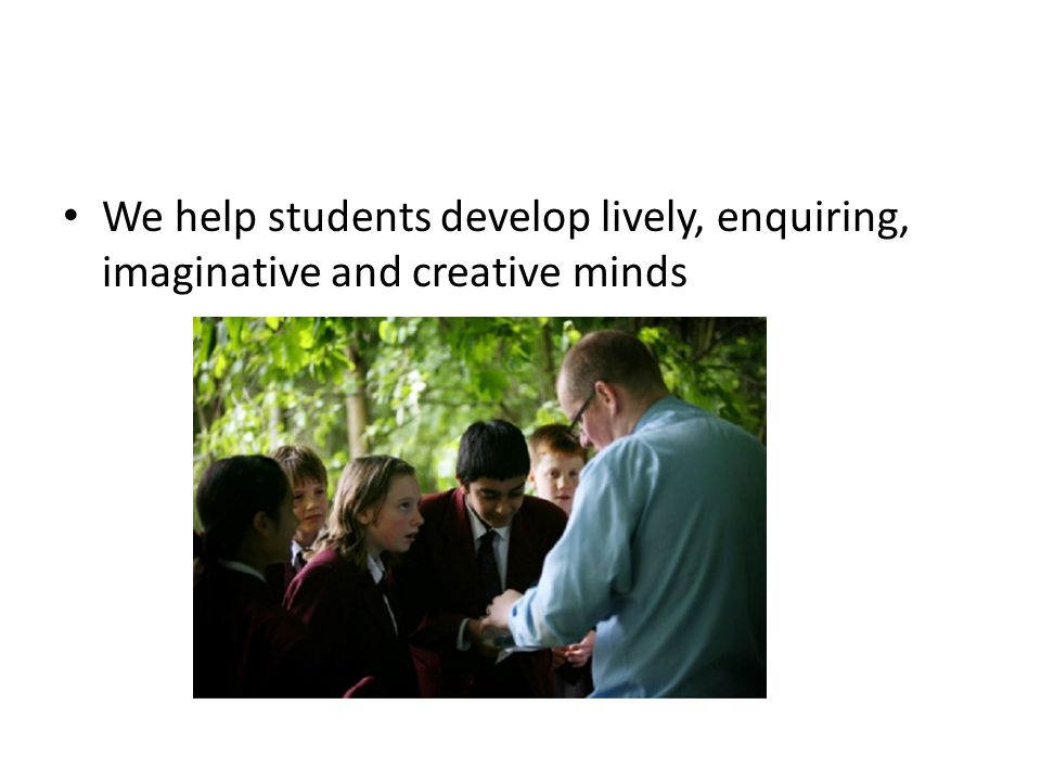 We help students develop lively, enquiring, imaginative and creative minds