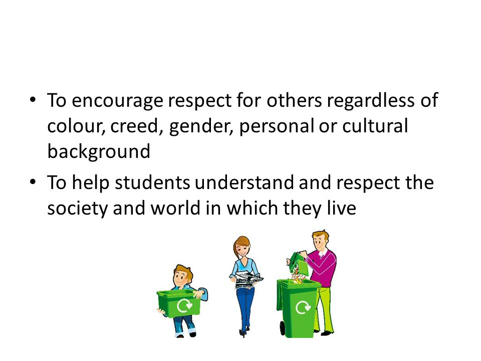 To encourage respect for others regardless of colour, creed, gender, personal or cultural background To help students understand and respect the society and world in which they live