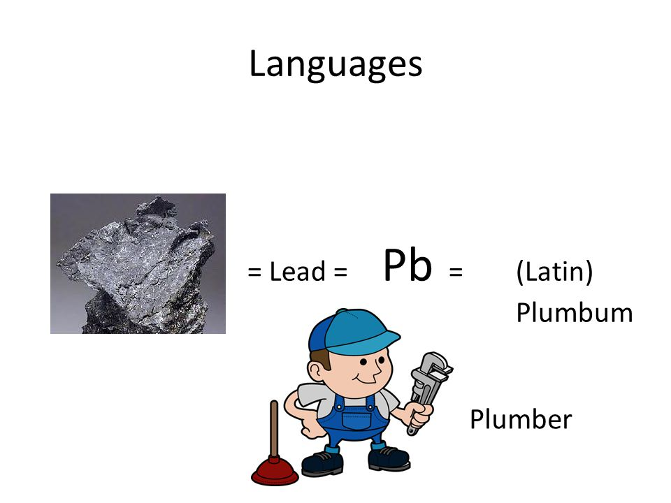 Languages = Lead = Pb =(Latin) Plumbum Plumber