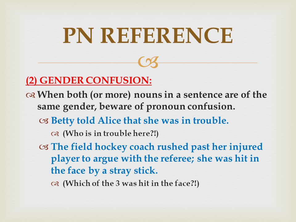  (2) GENDER CONFUSION:  When both (or more) nouns in a sentence are of the same gender, beware of pronoun confusion.