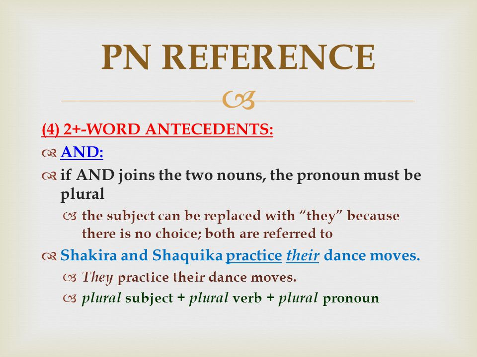  (4) 2+-WORD ANTECEDENTS:  AND:  if AND joins the two nouns, the pronoun must be plural  the subject can be replaced with they because there is no choice; both are referred to  Shakira and Shaquika practice their dance moves.