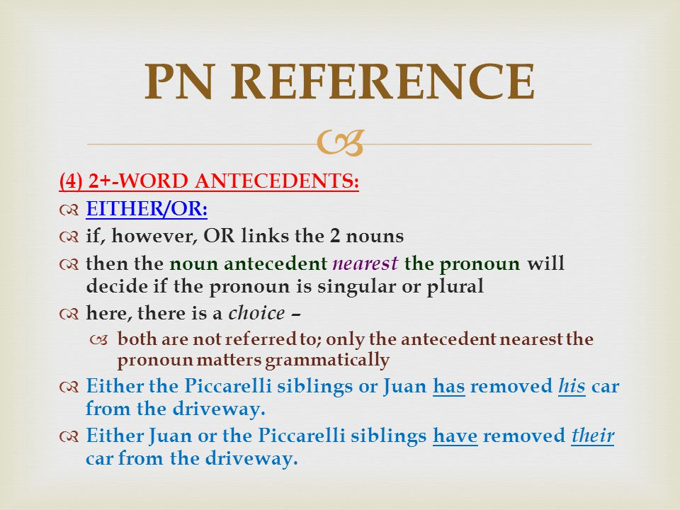  (4) 2+-WORD ANTECEDENTS:  EITHER/OR:  if, however, OR links the 2 nouns  then the noun antecedent nearest the pronoun will decide if the pronoun is singular or plural  here, there is a choice –  both are not referred to; only the antecedent nearest the pronoun matters grammatically  Either the Piccarelli siblings or Juan has removed his car from the driveway.