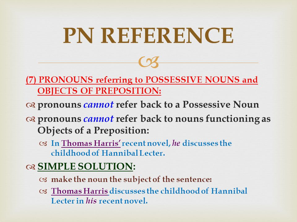  (7) PRONOUNS referring to POSSESSIVE NOUNS and OBJECTS OF PREPOSITION:  pronouns cannot refer back to a Possessive Noun  pronouns cannot refer back to nouns functioning as Objects of a Preposition:  In Thomas Harris' recent novel, he discusses the childhood of Hannibal Lecter.