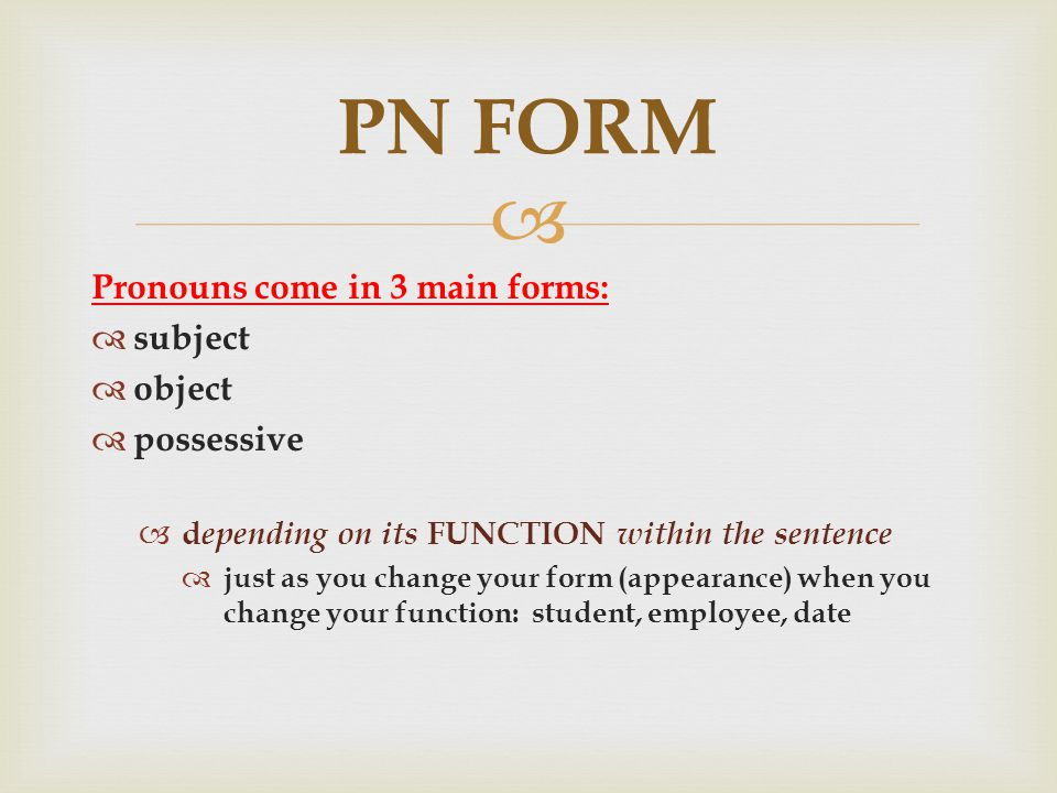  Pronouns come in 3 main forms:  subject  object  possessive  d epending on its FUNCTION within the sentence  just as you change your form (appearance) when you change your function: student, employee, date PN FORM