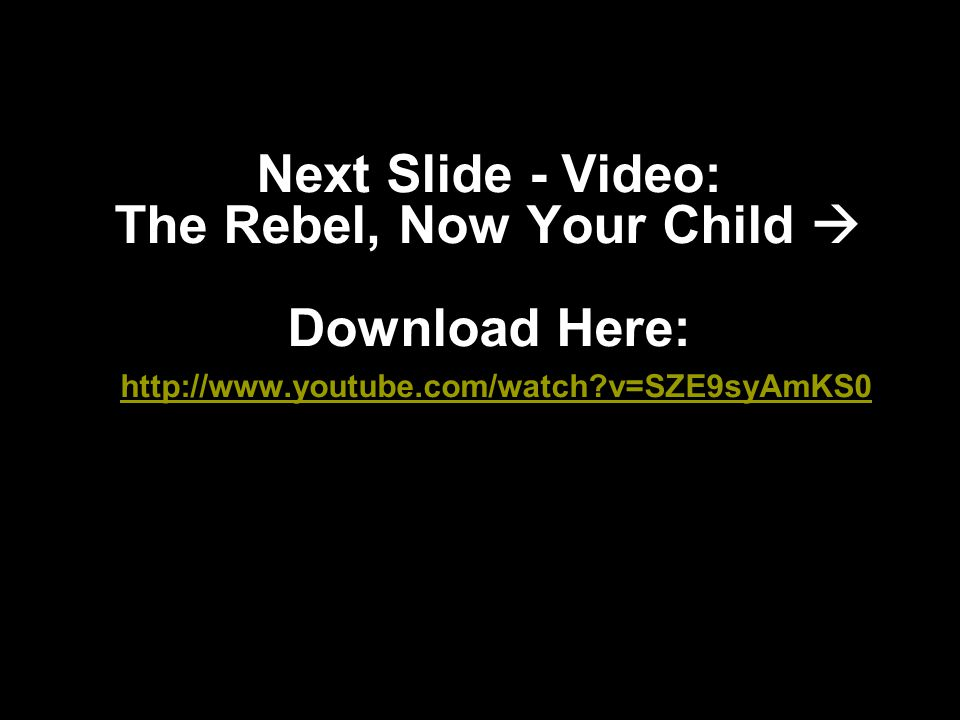 Next Slide - Video: The Rebel, Now Your Child  Download Here: http://www.youtube.com/watch?v=SZE9syAmKS0 http://www.youtube.com/watch?v=SZE9syAmKS0