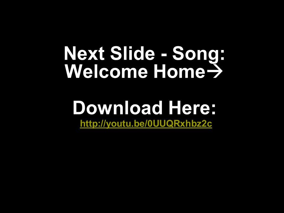 Next Slide - Song: Welcome Home  Download Here: http://youtu.be/0UUQRxhbz2c http://youtu.be/0UUQRxhbz2c