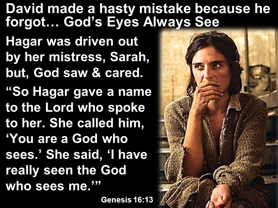 David made a hasty mistake because he forgot… God's Eyes Always See Hagar was driven out by her mistress, Sarah, but, God saw & cared.