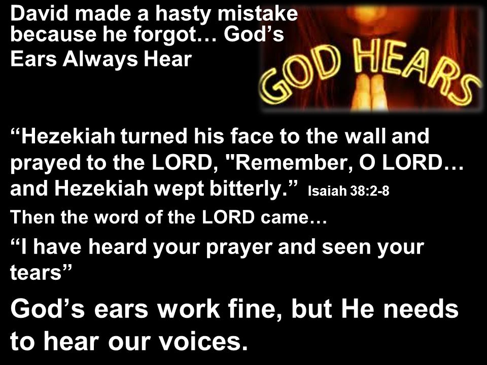 David made a hasty mistake because he forgot… God's Ears Always Hear Hezekiah turned his face to the wall and prayed to the LORD, Remember, O LORD… and Hezekiah wept bitterly. Isaiah 38:2-8 Then the word of the LORD came… I have heard your prayer and seen your tears God's ears work fine, but He needs to hear our voices.