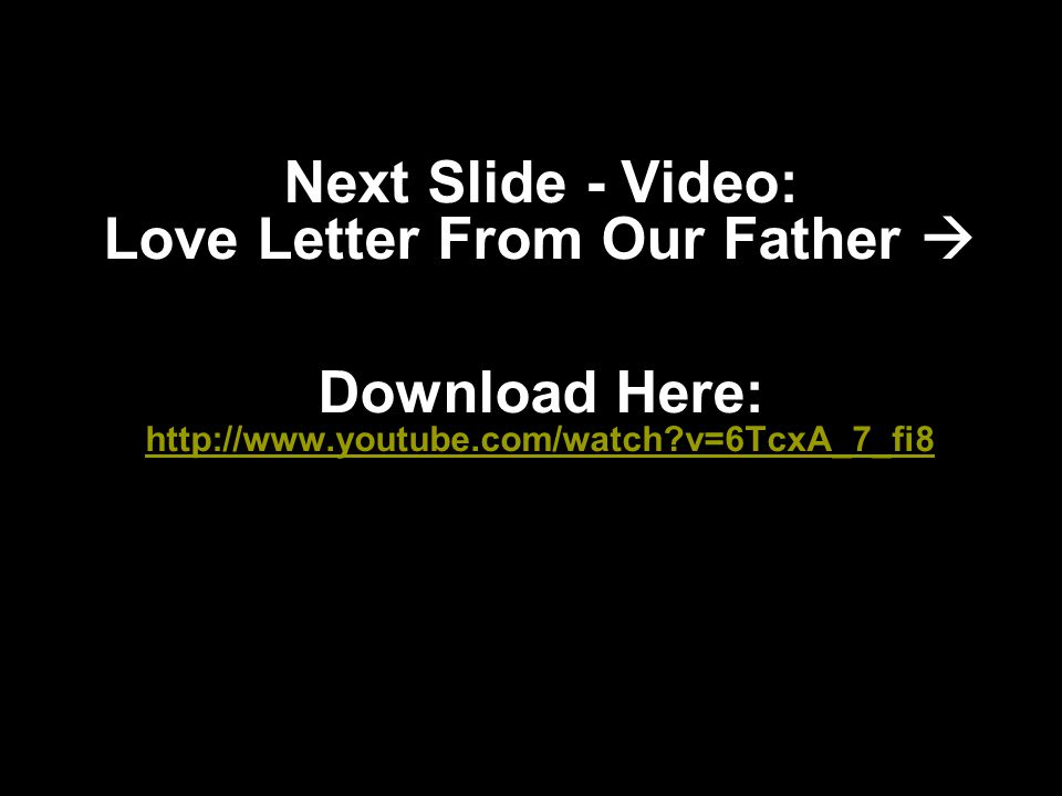 Next Slide - Video: Love Letter From Our Father  Download Here: http://www.youtube.com/watch?v=6TcxA_7_fi8 http://www.youtube.com/watch?v=6TcxA_7_fi8