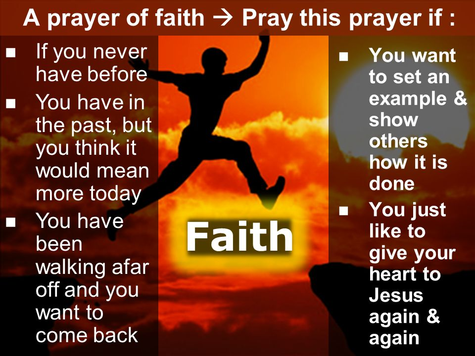 A prayer of faith  Pray this prayer if : You want to set an example & show others how it is done You just like to give your heart to Jesus again & again If you never have before You have in the past, but you think it would mean more today You have been walking afar off and you want to come back Faith