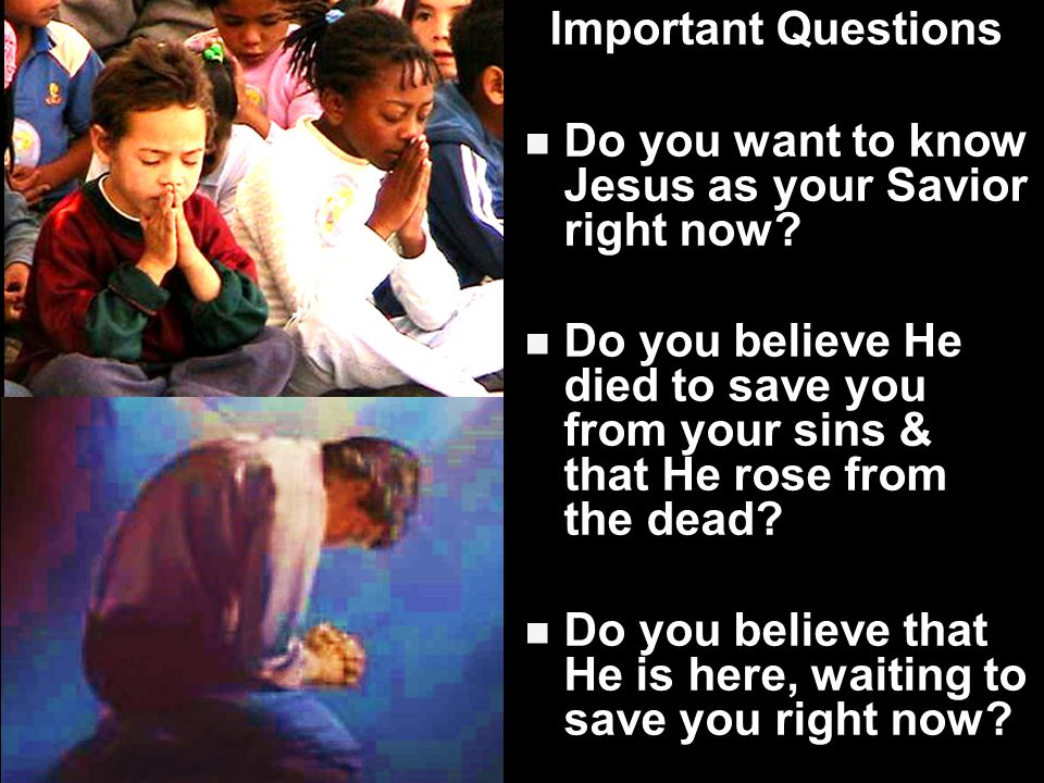 Important Questions Do you want to know Jesus as your Savior right now.