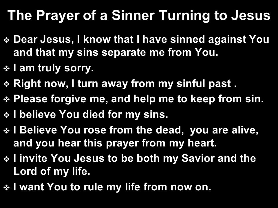 The Prayer of a Sinner Turning to Jesus  Dear Jesus, I know that I have sinned against You and that my sins separate me from You.