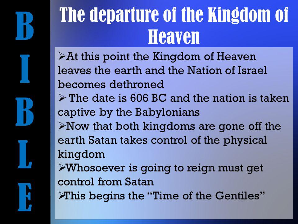 BIBLEBIBLE  At this point the Kingdom of Heaven leaves the earth and the Nation of Israel becomes dethroned  The date is 606 BC and the nation is taken captive by the Babylonians  Now that both kingdoms are gone off the earth Satan takes control of the physical kingdom  Whosoever is going to reign must get control from Satan  This begins the Time of the Gentiles The departure of the Kingdom of Heaven
