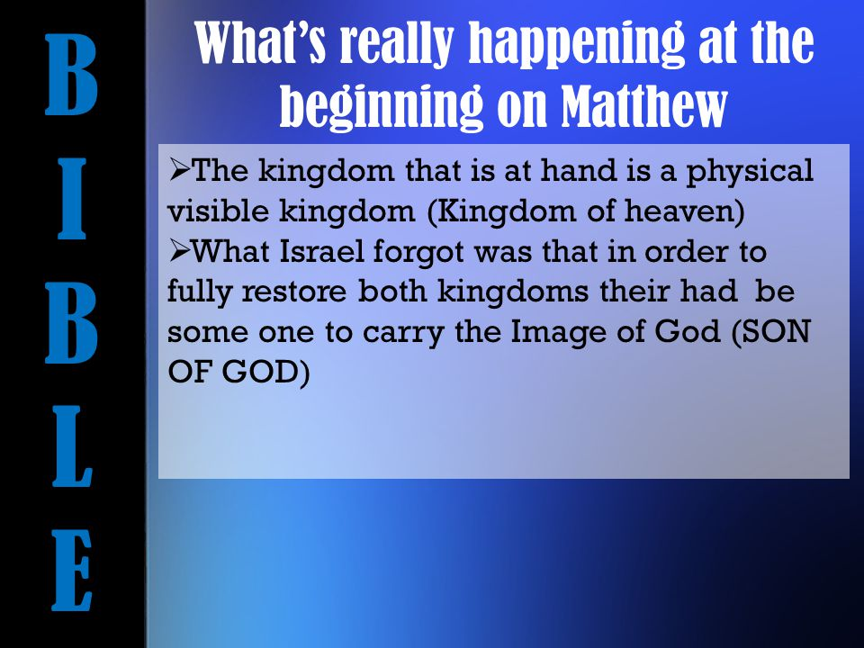 BIBLEBIBLE  The kingdom that is at hand is a physical visible kingdom (Kingdom of heaven)  What Israel forgot was that in order to fully restore both kingdoms their had be some one to carry the Image of God (SON OF GOD) What's really happening at the beginning on Matthew