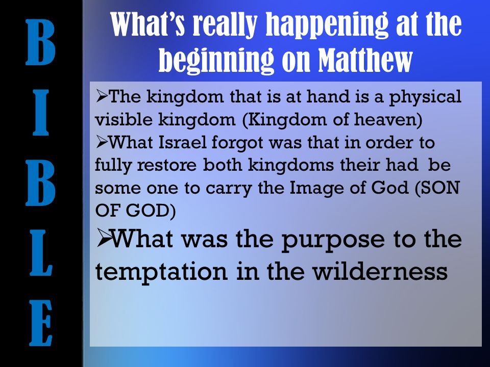 BIBLEBIBLE  The kingdom that is at hand is a physical visible kingdom (Kingdom of heaven)  What Israel forgot was that in order to fully restore both kingdoms their had be some one to carry the Image of God (SON OF GOD)  What was the purpose to the temptation in the wilderness What's really happening at the beginning on Matthew