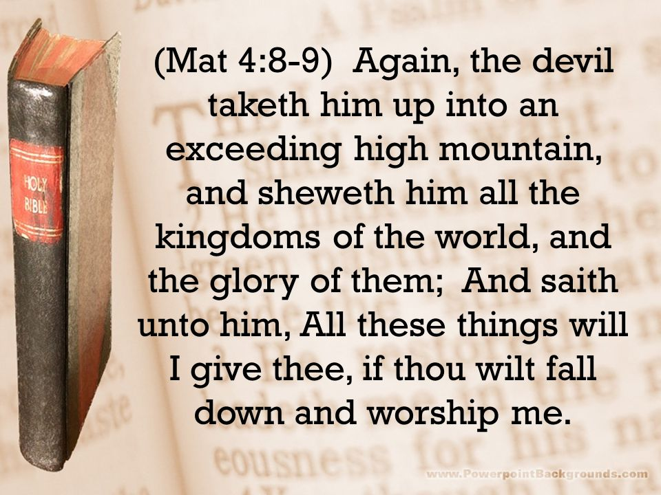 (Mat 4:8-9) Again, the devil taketh him up into an exceeding high mountain, and sheweth him all the kingdoms of the world, and the glory of them; And saith unto him, All these things will I give thee, if thou wilt fall down and worship me.
