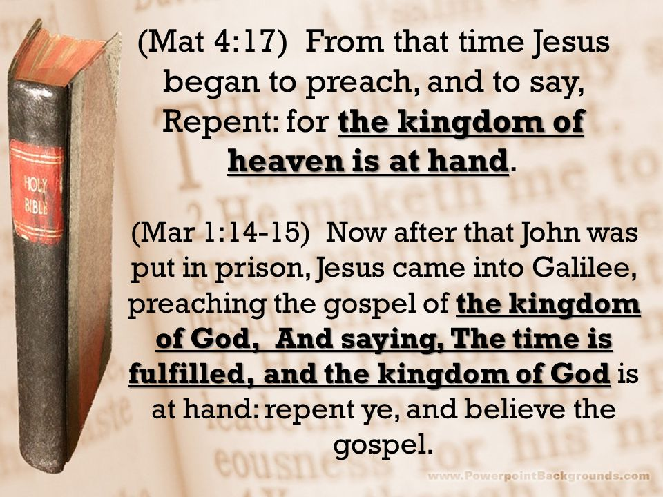 the kingdom of heaven is at hand (Mat 4:17) From that time Jesus began to preach, and to say, Repent: for the kingdom of heaven is at hand.