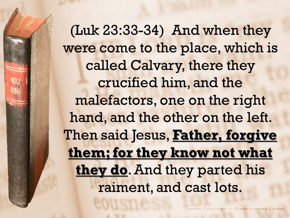 Father, forgive them; for they know not what they do (Luk 23:33-34) And when they were come to the place, which is called Calvary, there they crucified him, and the malefactors, one on the right hand, and the other on the left.