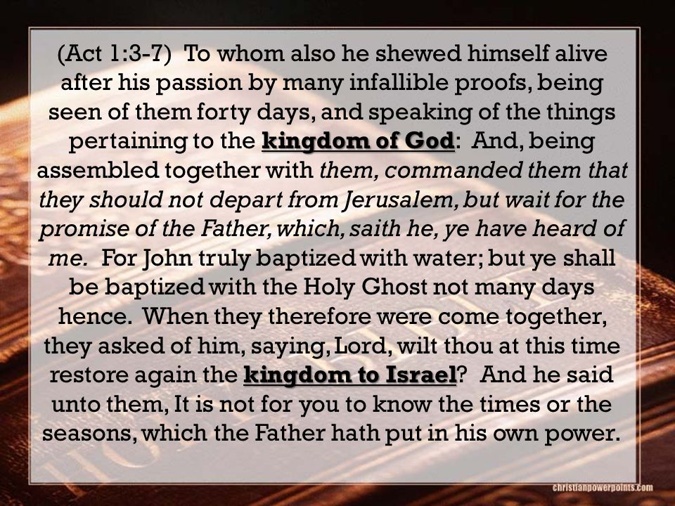 kingdom of God kingdom to Israel (Act 1:3-7) To whom also he shewed himself alive after his passion by many infallible proofs, being seen of them fort