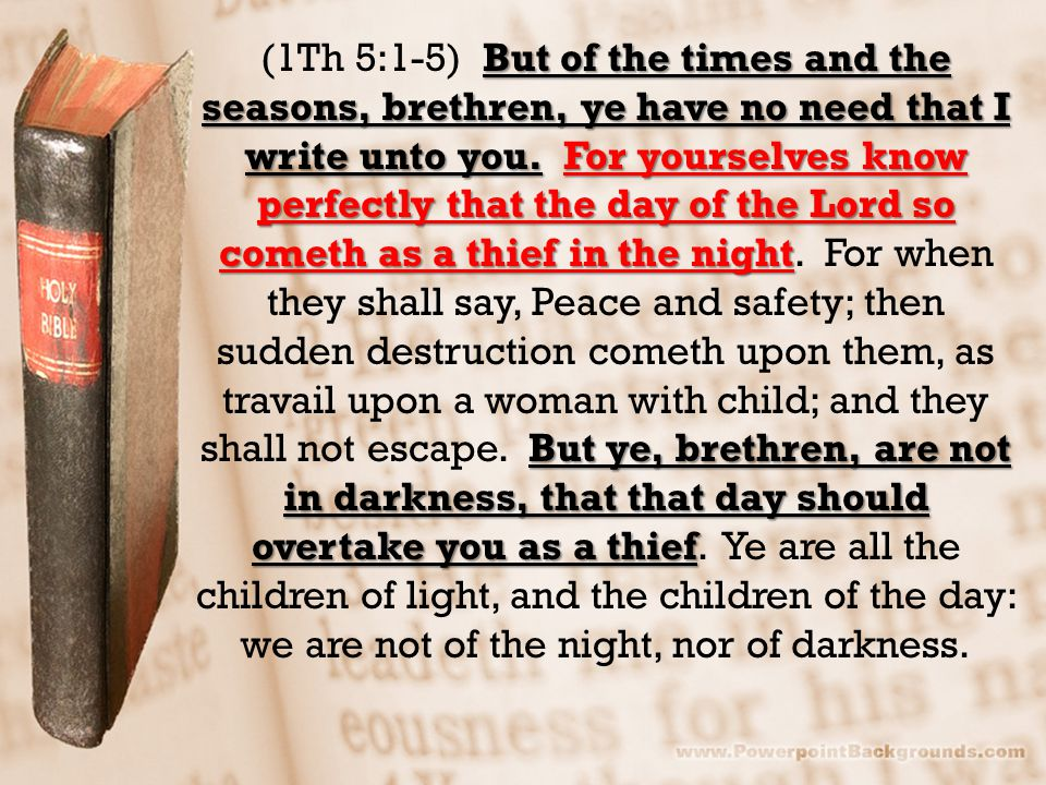 But of the times and the seasons, brethren, ye have no need that I write unto you.For yourselves know perfectly that the day of the Lord so cometh as