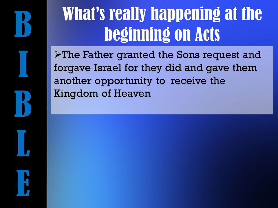 BIBLEBIBLE  The Father granted the Sons request and forgave Israel for they did and gave them another opportunity to receive the Kingdom of Heaven What's really happening at the beginning on Acts