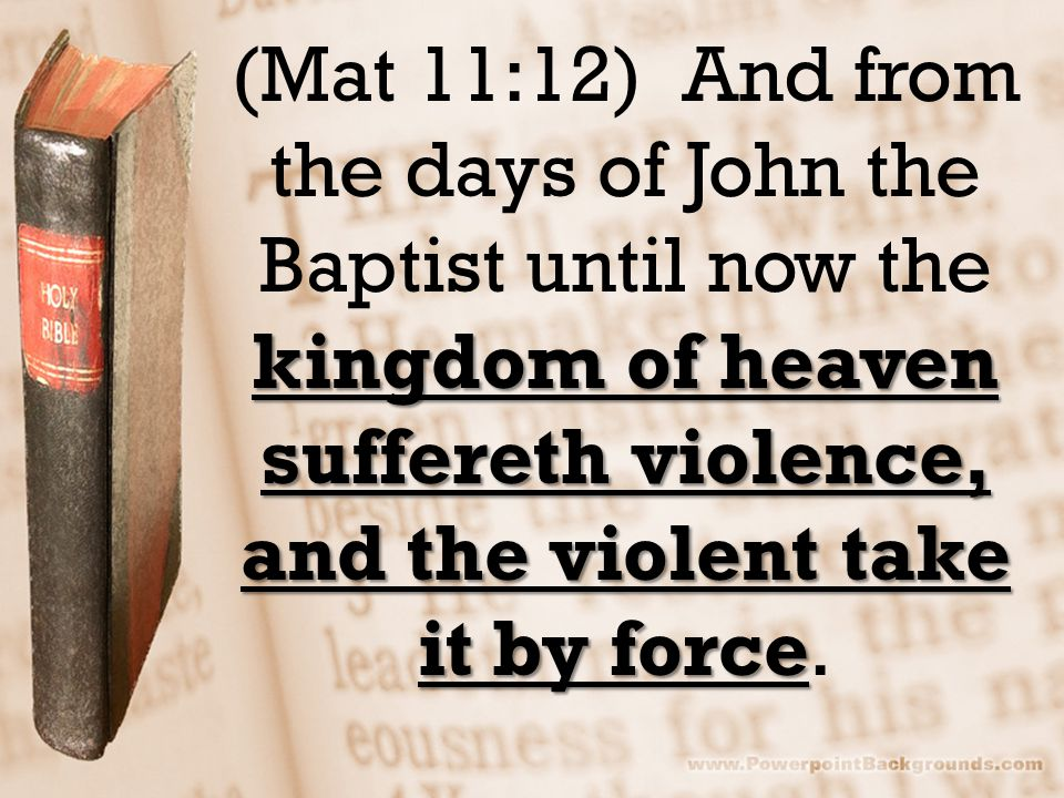 kingdom of heaven suffereth violence, and the violent take it by force (Mat 11:12) And from the days of John the Baptist until now the kingdom of heav