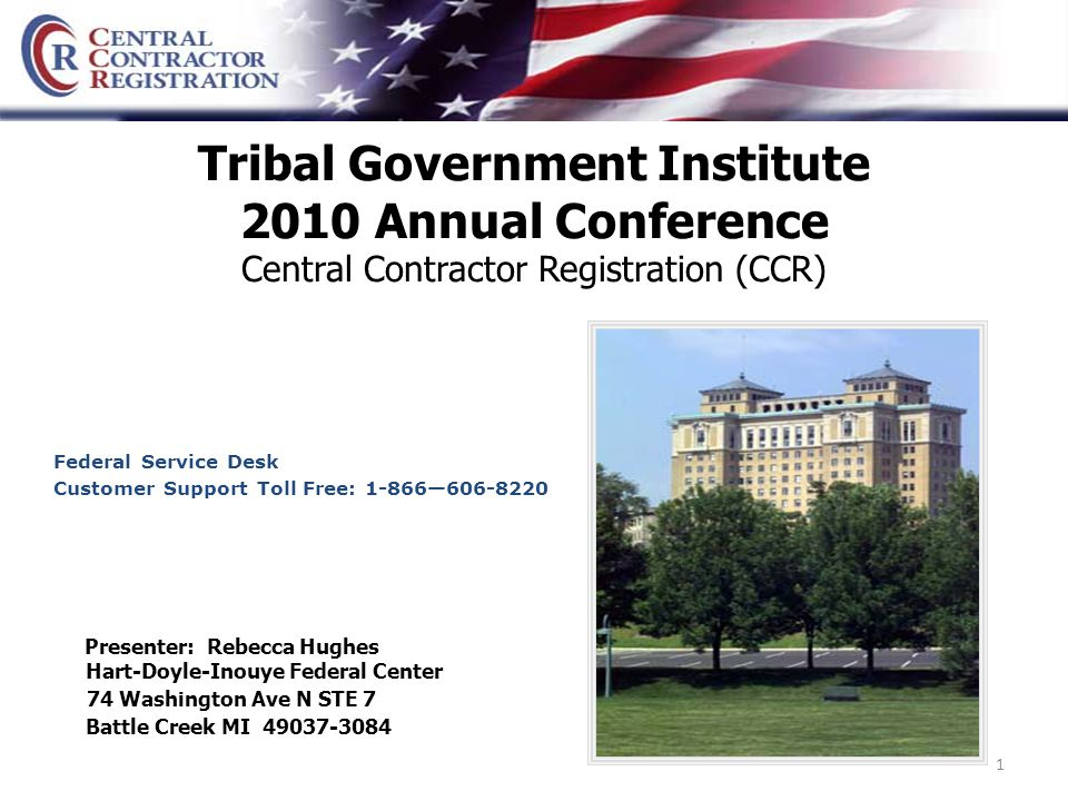 1 Tribal Government Institute 2010 Annual Conference Central Contractor Registration (CCR) Hart-Doyle-Inouye Federal Center 74 Washington Ave N STE 7 Battle Creek MI 49037-3084 Presenter: Rebecca Hughes Federal Service Desk Customer Support Toll Free: 1-866—606-8220
