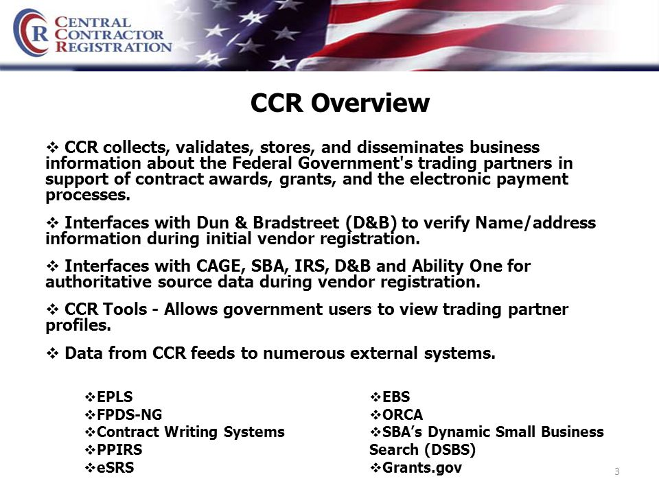 3 CCR Overview  CCR collects, validates, stores, and disseminates business information about the Federal Government s trading partners in support of contract awards, grants, and the electronic payment processes.