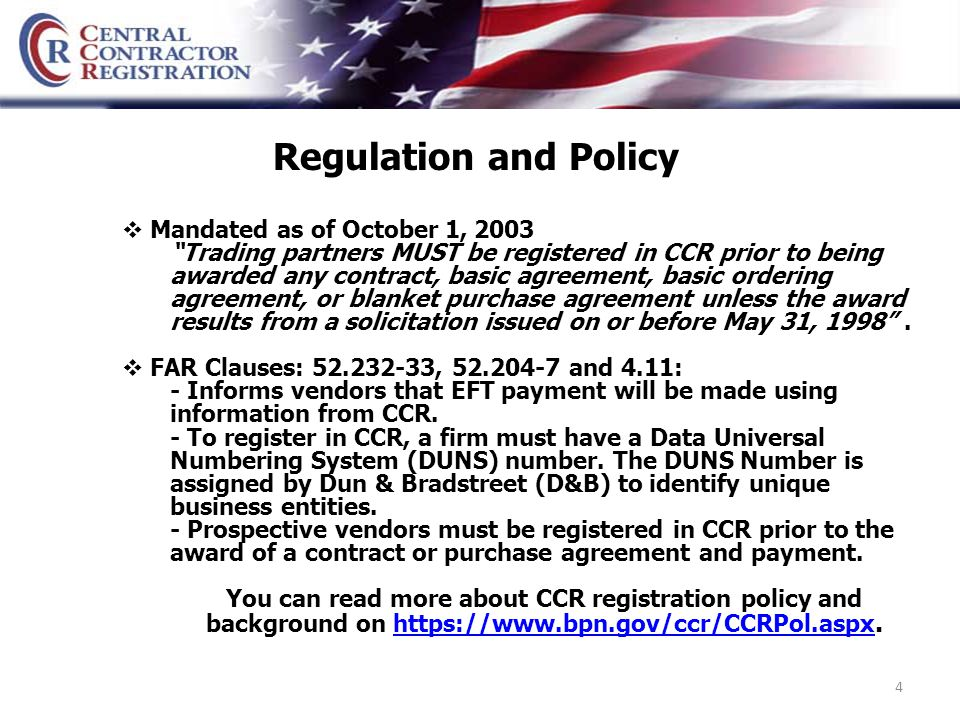 4 Regulation and Policy  Mandated as of October 1, 2003 Trading partners MUST be registered in CCR prior to being awarded any contract, basic agreement, basic ordering agreement, or blanket purchase agreement unless the award results from a solicitation issued on or before May 31, 1998 .