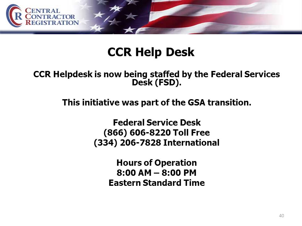 40 CCR Help Desk CCR Helpdesk is now being staffed by the Federal Services Desk (FSD).