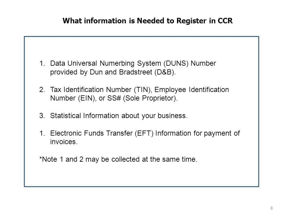 8 What information is Needed to Register in CCR 1.Data Universal Numerbing System (DUNS) Number provided by Dun and Bradstreet (D&B).