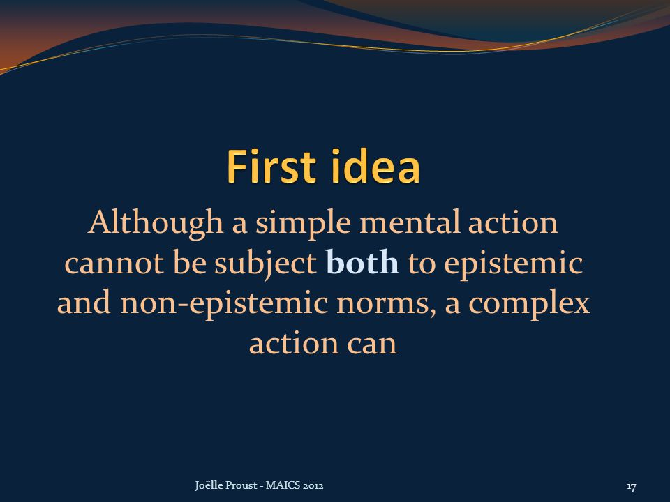 Although a simple mental action cannot be subject both to epistemic and non-epistemic norms, a complex action can Joëlle Proust - MAICS 201217