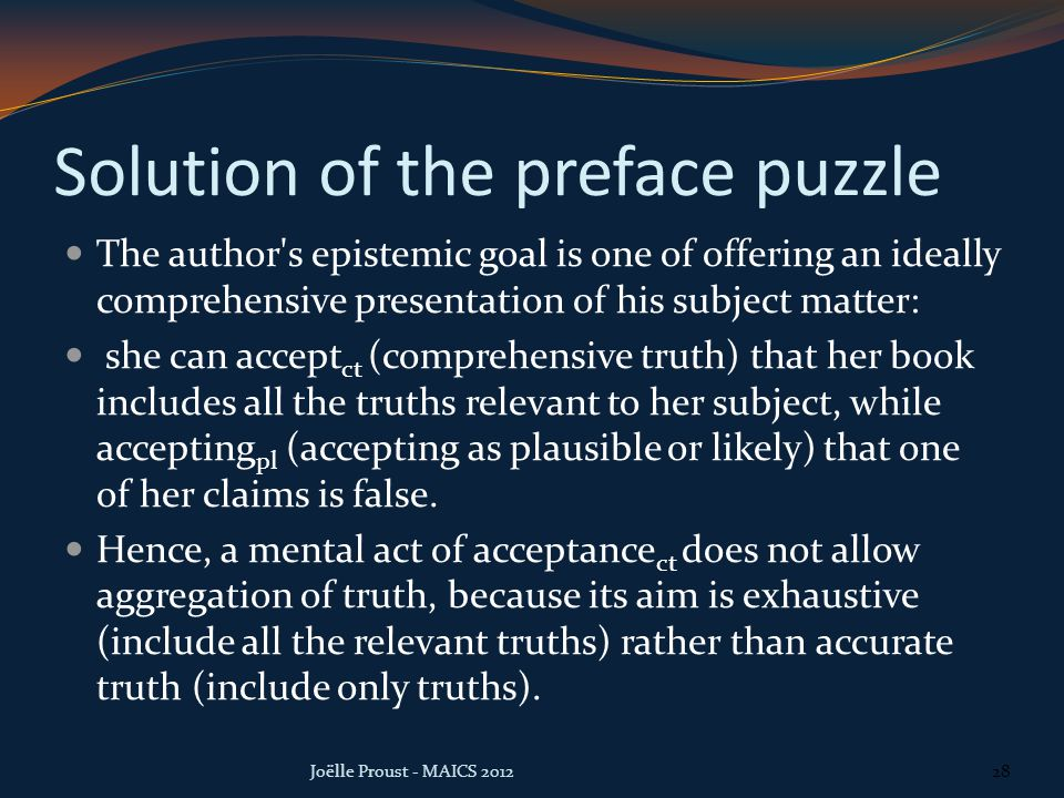 Solution of the preface puzzle The author s epistemic goal is one of offering an ideally comprehensive presentation of his subject matter: she can accept ct (comprehensive truth) that her book includes all the truths relevant to her subject, while accepting pl (accepting as plausible or likely) that one of her claims is false.