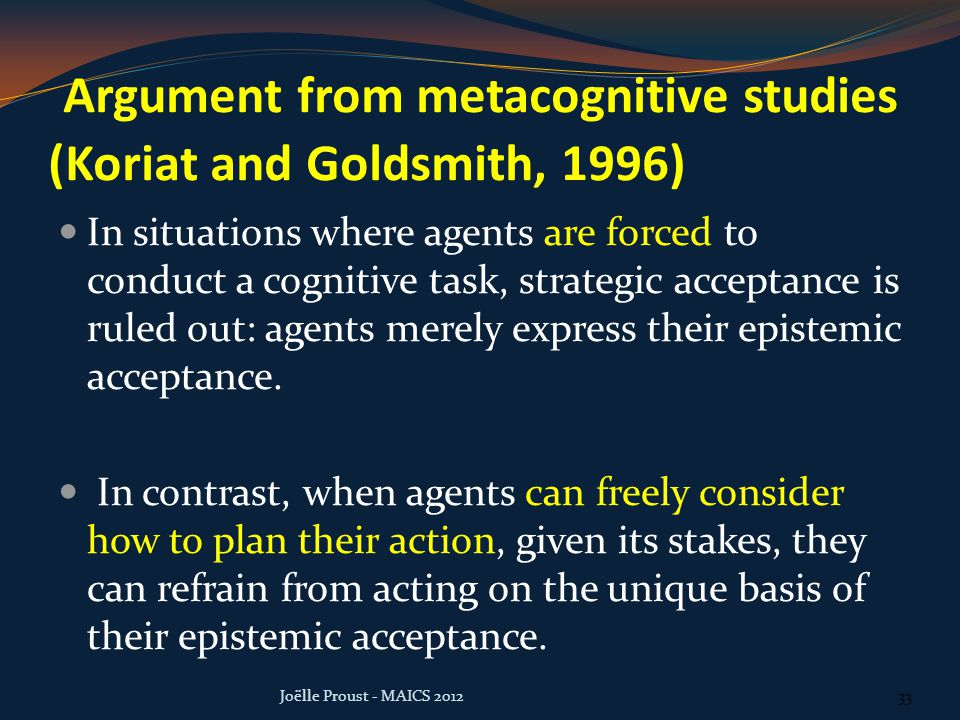 Argument from metacognitive studies (Koriat and Goldsmith, 1996) In situations where agents are forced to conduct a cognitive task, strategic acceptance is ruled out: agents merely express their epistemic acceptance.