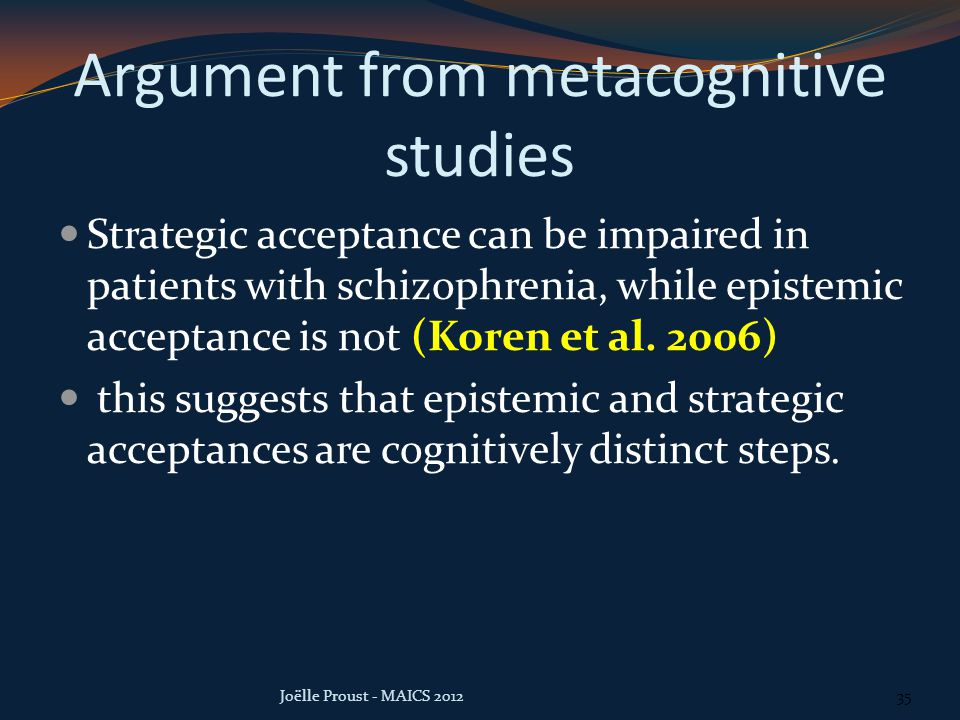 Argument from metacognitive studies Strategic acceptance can be impaired in patients with schizophrenia, while epistemic acceptance is not (Koren et al.