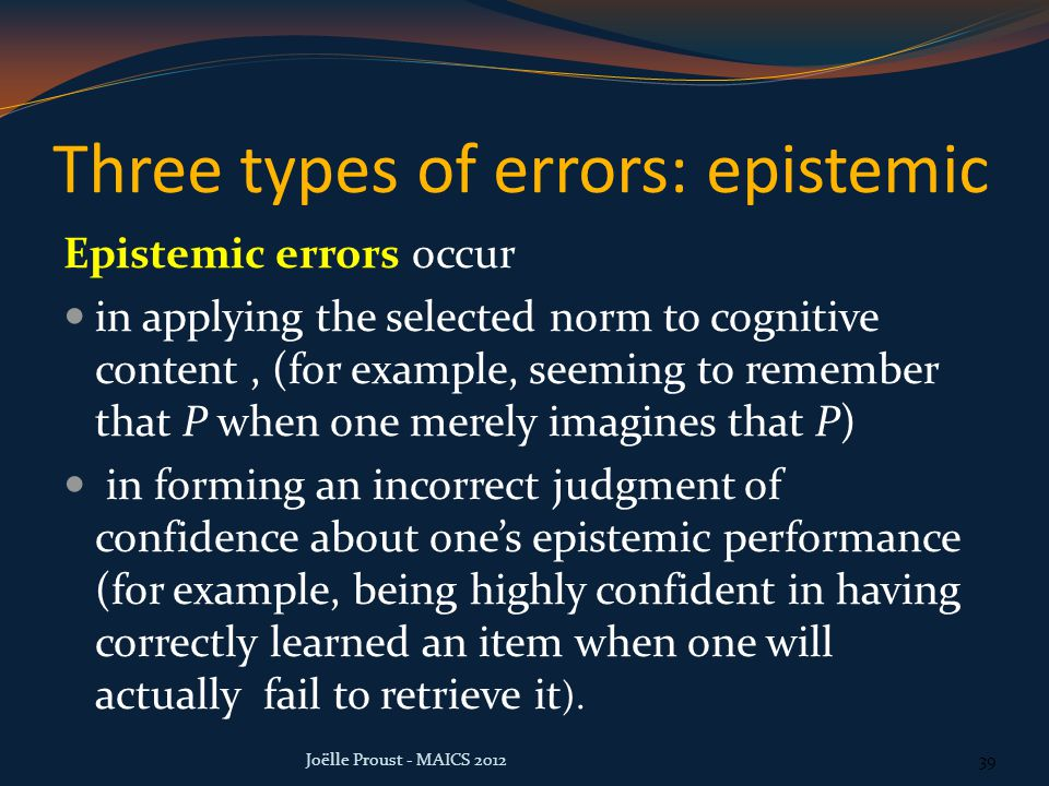Three types of errors: epistemic Epistemic errors occur in applying the selected norm to cognitive content, (for example, seeming to remember that P when one merely imagines that P) in forming an incorrect judgment of confidence about one's epistemic performance (for example, being highly confident in having correctly learned an item when one will actually fail to retrieve it ).