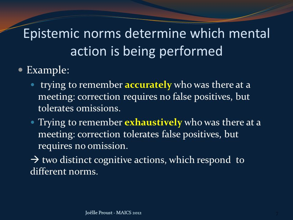 Epistemic norms determine which mental action is being performed Example: trying to remember accurately who was there at a meeting: correction requires no false positives, but tolerates omissions.