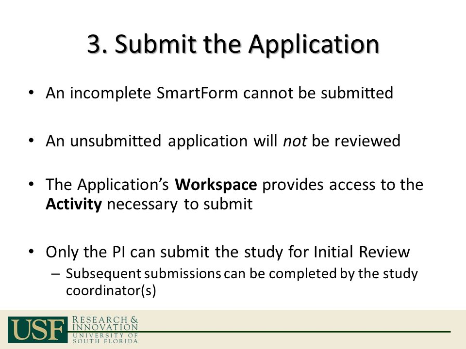 3. Submit the Application An incomplete SmartForm cannot be submitted An unsubmitted application will not be reviewed The Application's Workspace prov