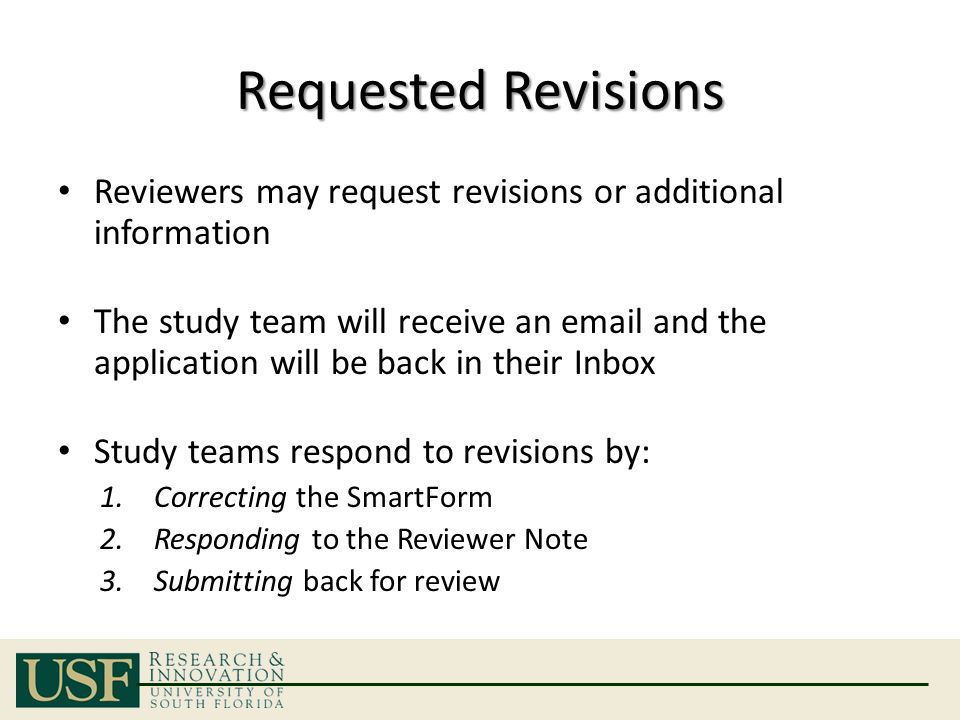 Requested Revisions Reviewers may request revisions or additional information The study team will receive an email and the application will be back in their Inbox Study teams respond to revisions by: 1.Correcting the SmartForm 2.Responding to the Reviewer Note 3.Submitting back for review