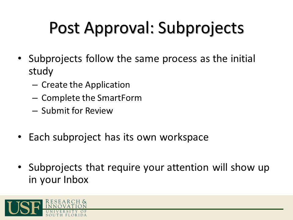 Post Approval: Subprojects Subprojects follow the same process as the initial study – Create the Application – Complete the SmartForm – Submit for Review Each subproject has its own workspace Subprojects that require your attention will show up in your Inbox