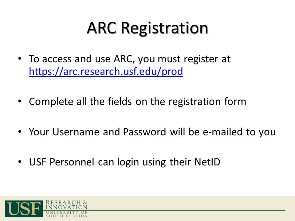 ARC Registration To access and use ARC, you must register at https://arc.research.usf.edu/prod https://arc.research.usf.edu/prod Complete all the fields on the registration form Your Username and Password will be e-mailed to you USF Personnel can login using their NetID