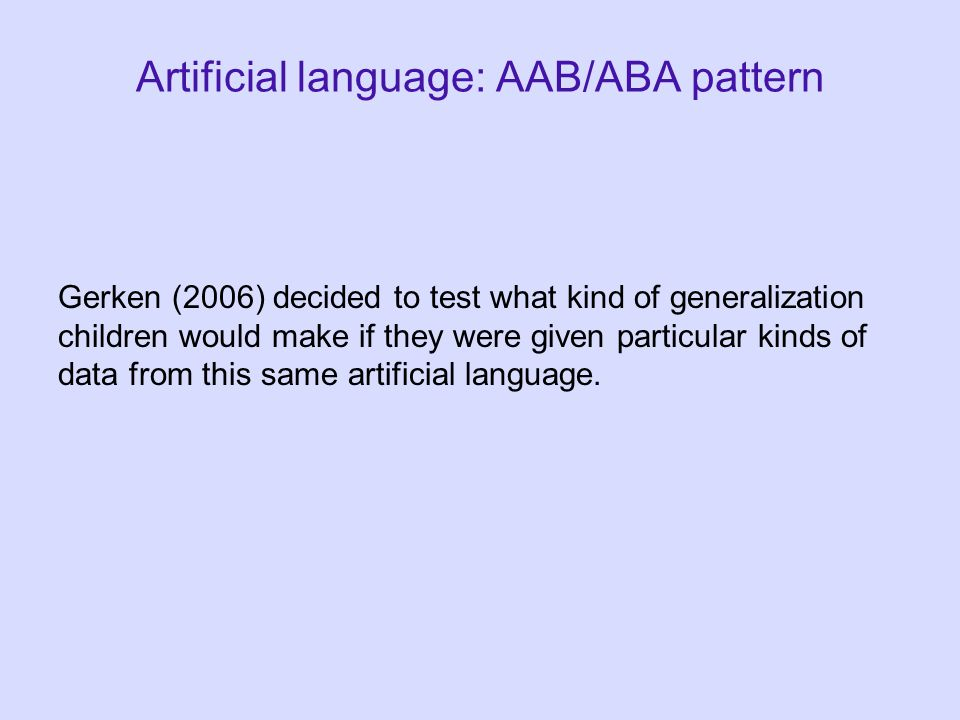 Artificial language: AAB/ABA pattern Gerken (2006) decided to test what kind of generalization children would make if they were given particular kinds of data from this same artificial language.