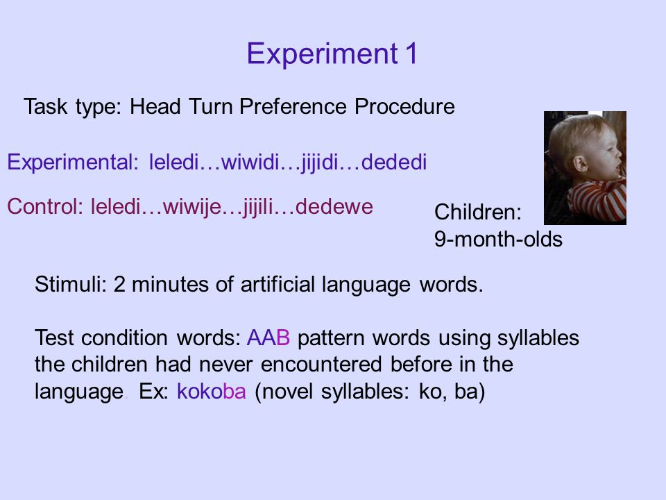 Experiment 1 Task type: Head Turn Preference Procedure Stimuli: 2 minutes of artificial language words.