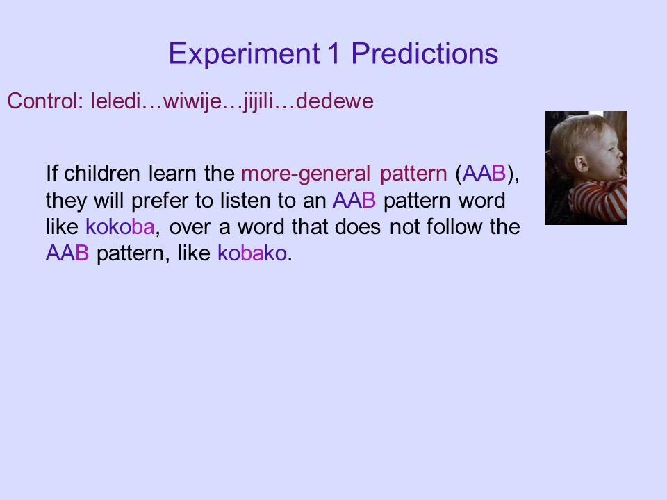 Experiment 1 Predictions If children learn the more-general pattern (AAB), they will prefer to listen to an AAB pattern word like kokoba, over a word that does not follow the AAB pattern, like kobako.