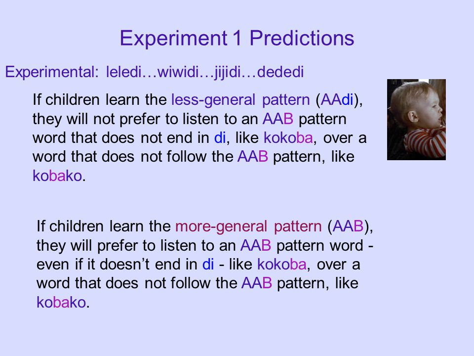 Experiment 1 Predictions Experimental: leledi…wiwidi…jijidi…dededi If children learn the less-general pattern (AAdi), they will not prefer to listen to an AAB pattern word that does not end in di, like kokoba, over a word that does not follow the AAB pattern, like kobako.