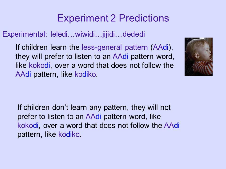 Experiment 2 Predictions Experimental: leledi…wiwidi…jijidi…dededi If children learn the less-general pattern (AAdi), they will prefer to listen to an AAdi pattern word, like kokodi, over a word that does not follow the AAdi pattern, like kodiko.